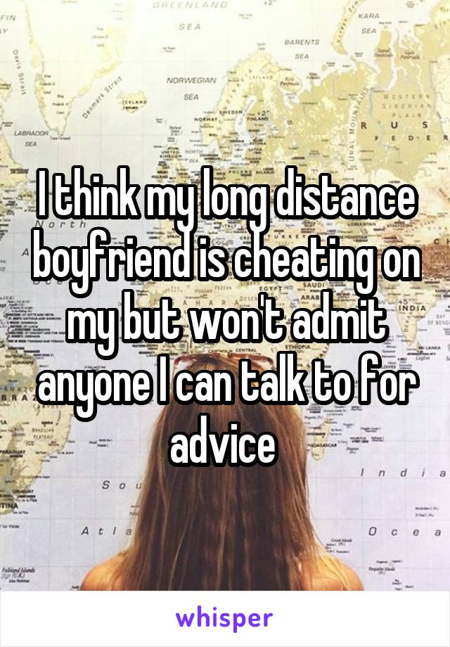 I think my long distance boyfriend is cheating on my but won't admit anyone I can talk to for advice