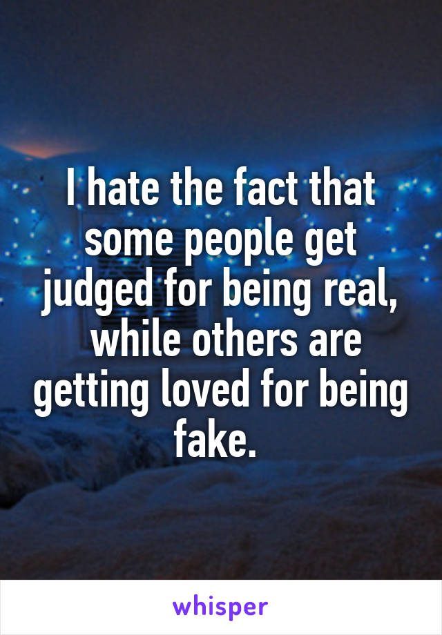 I hate the fact that some people get judged for being real,  while others are getting loved for being fake.