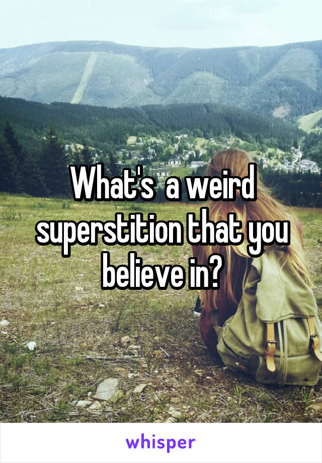 What's  a weird superstition that you believe in?