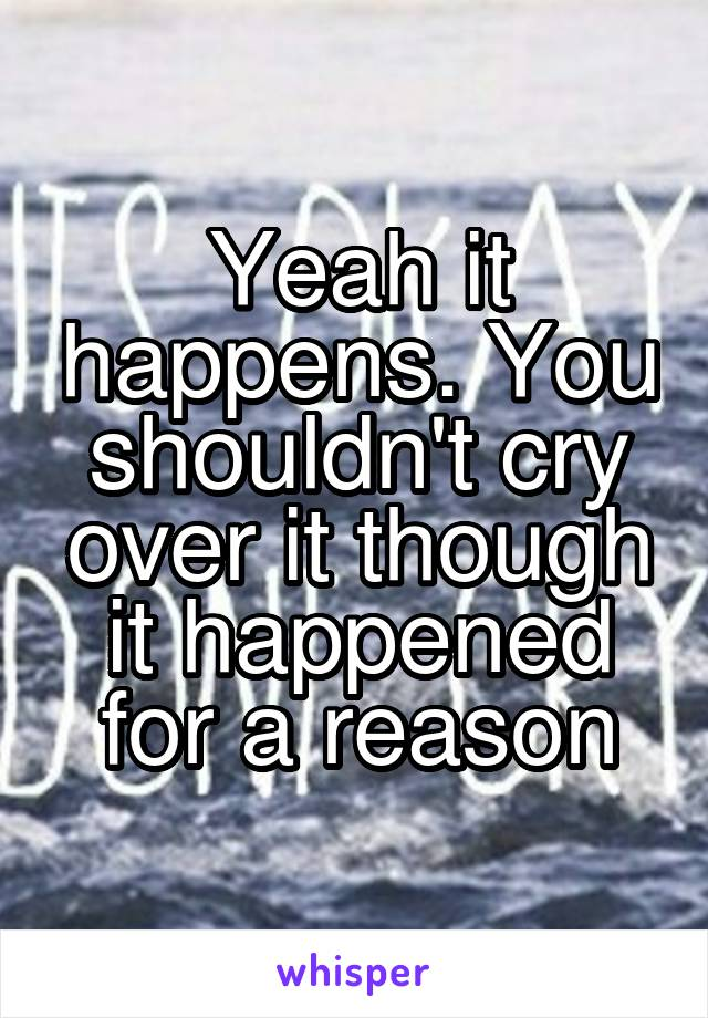 Yeah it happens. You shouldn't cry over it though it happened for a reason