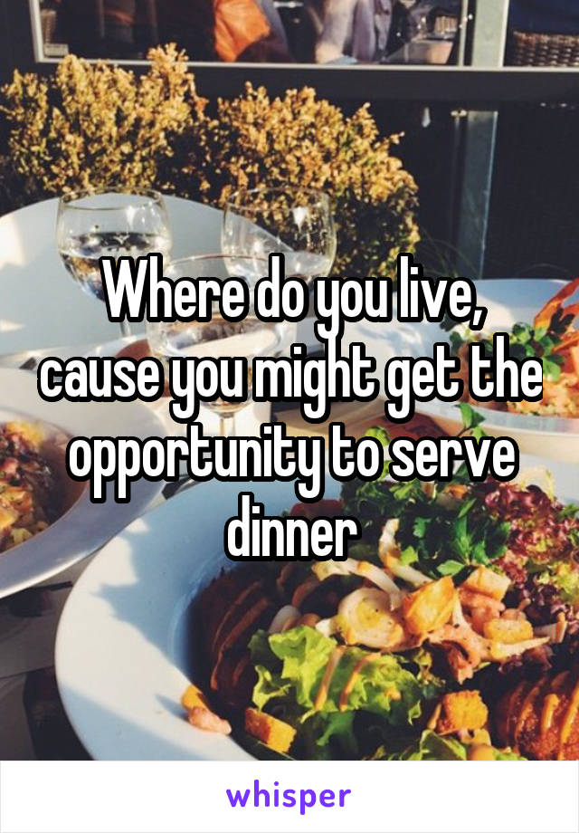 Where do you live, cause you might get the opportunity to serve dinner