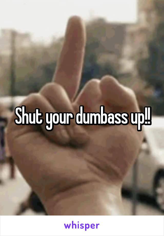 Shut your dumbass up!!