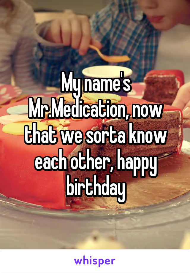 My name's Mr.Medication, now that we sorta know each other, happy birthday