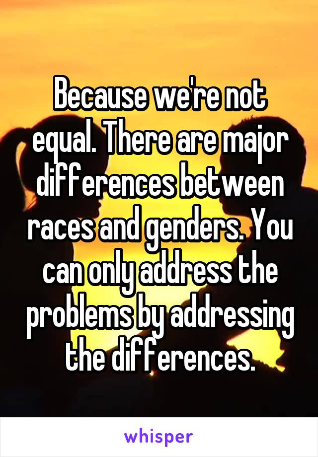Because we're not equal. There are major differences between races and genders. You can only address the problems by addressing the differences.