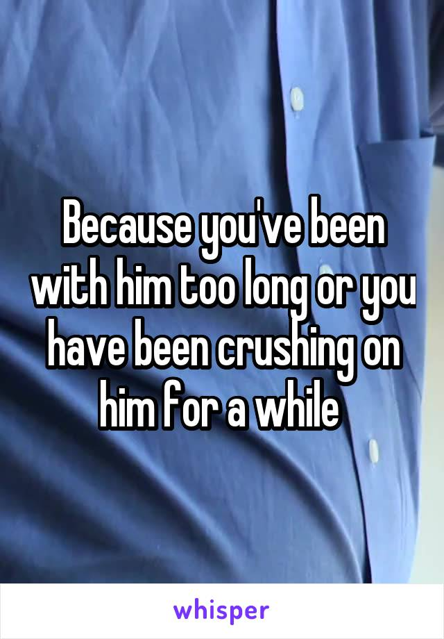Because you've been with him too long or you have been crushing on him for a while
