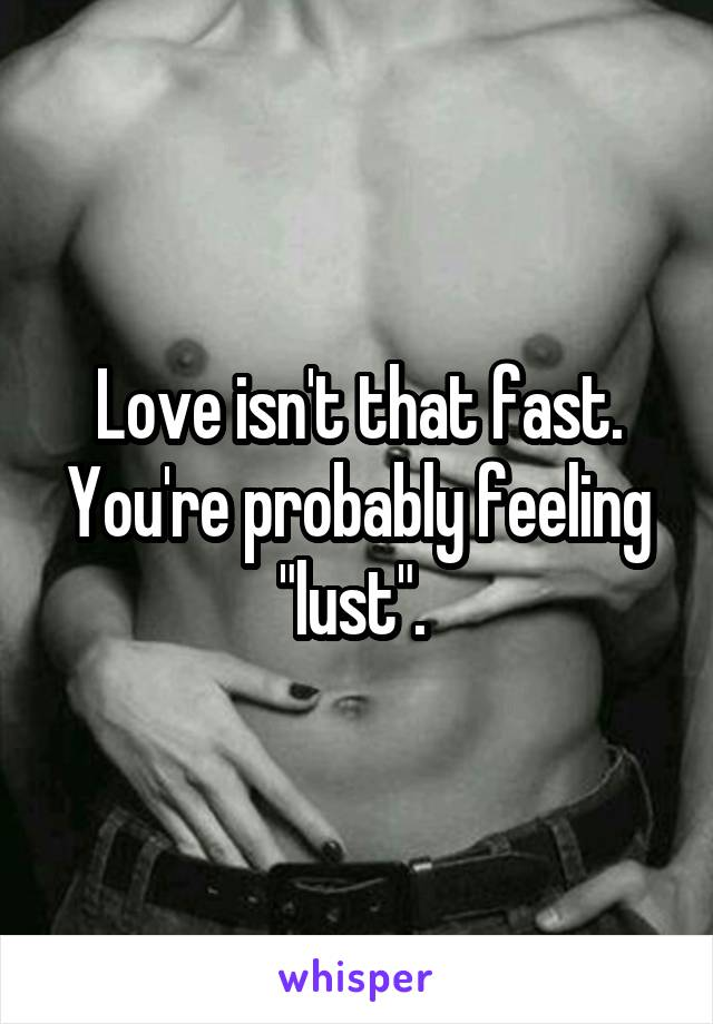 """Love isn't that fast. You're probably feeling """"lust""""."""