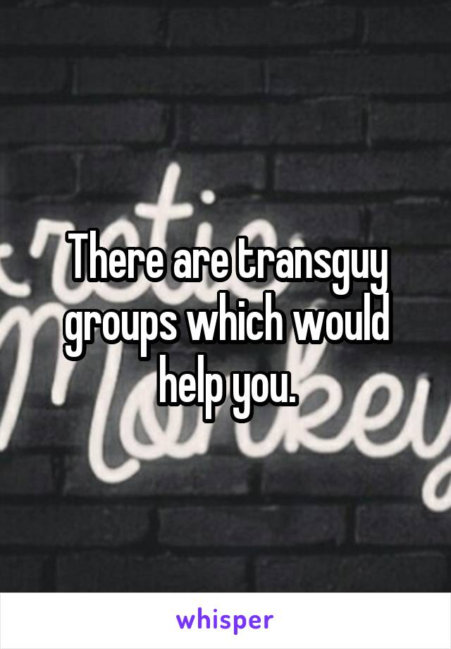 There are transguy groups which would help you.
