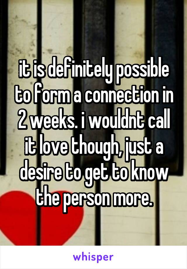 it is definitely possible to form a connection in 2 weeks. i wouldnt call it love though, just a desire to get to know the person more.