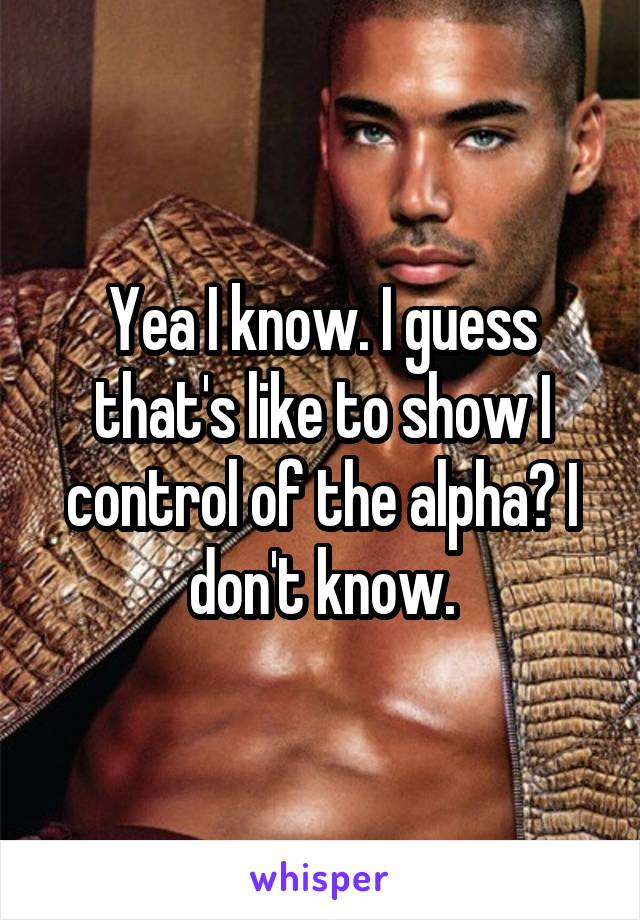 Yea I know. I guess that's like to show I control of the alpha? I don't know.