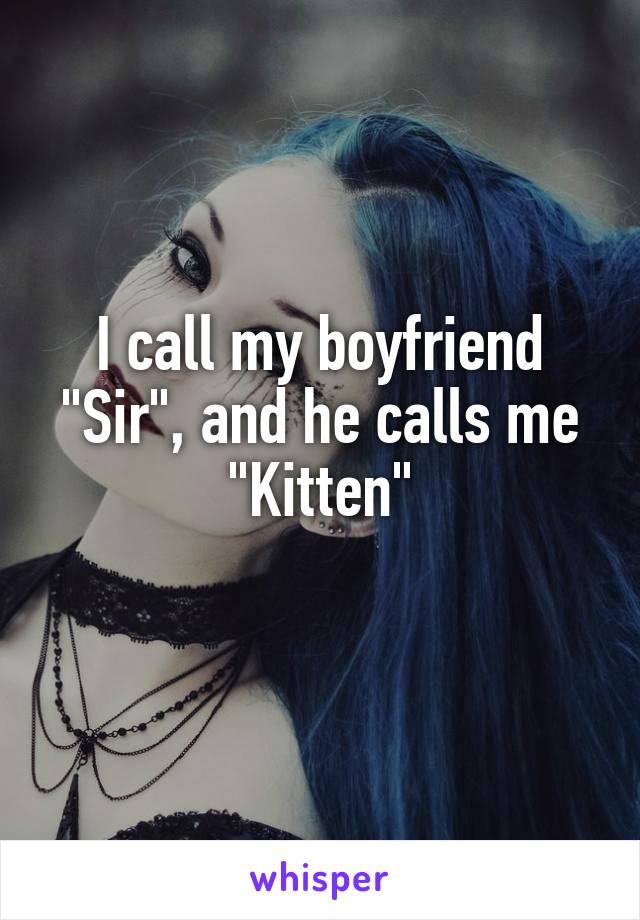 "I call my boyfriend ""Sir"", and he calls me ""Kitten"""