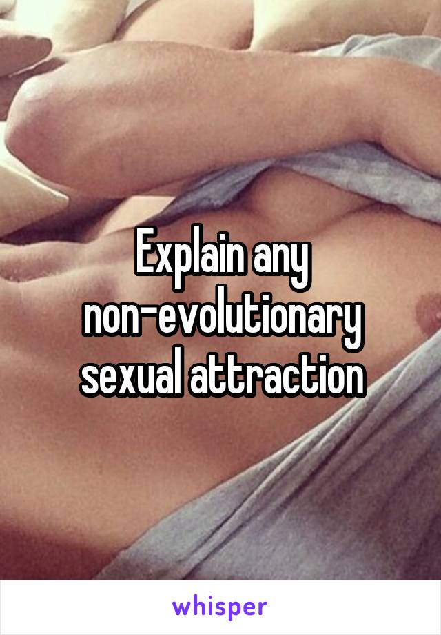 Explain any non-evolutionary sexual attraction