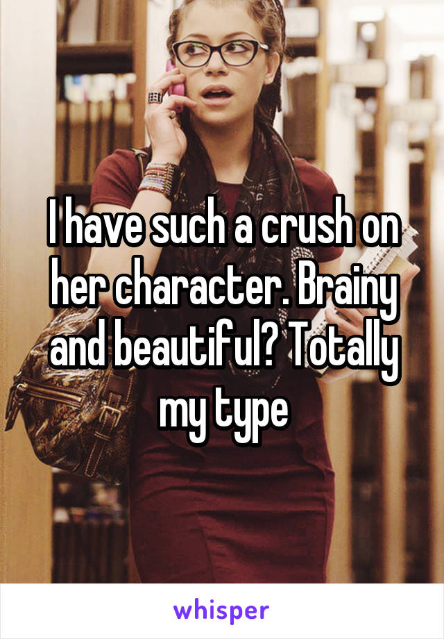 I have such a crush on her character. Brainy and beautiful? Totally my type