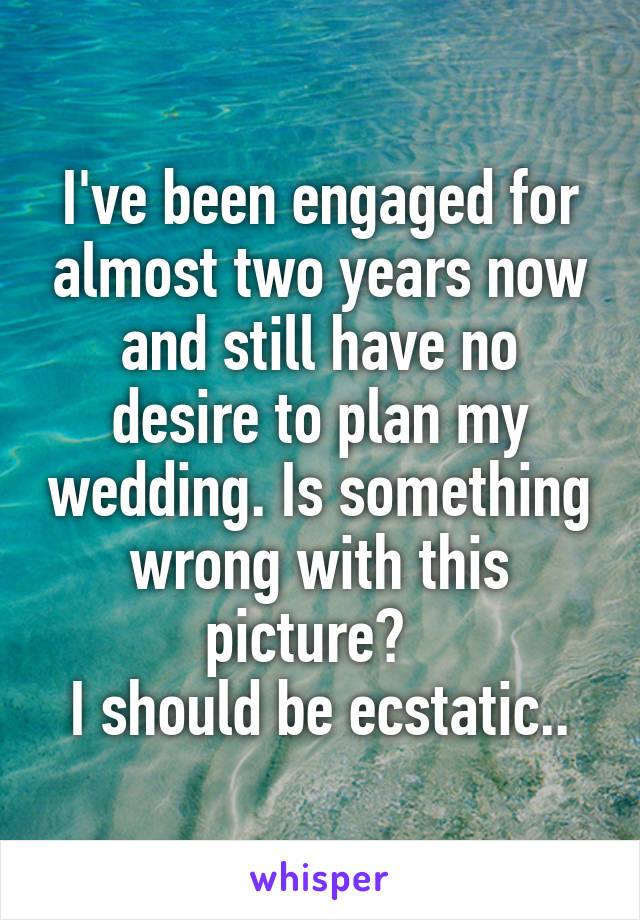 I've been engaged for almost two years now and still have no desire to plan my wedding. Is something wrong with this picture?   I should be ecstatic..