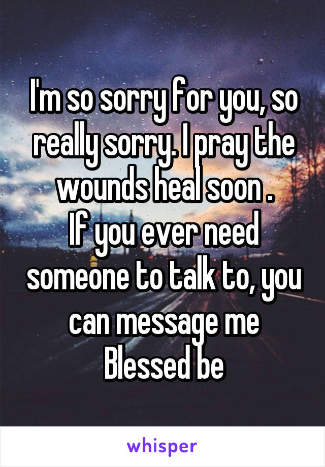 I'm so sorry for you, so really sorry. I pray the wounds heal soon . If you ever need someone to talk to, you can message me Blessed be