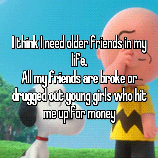 I think I need older friends in my life. All my friends are broke or drugged out young girls who hit me up for money