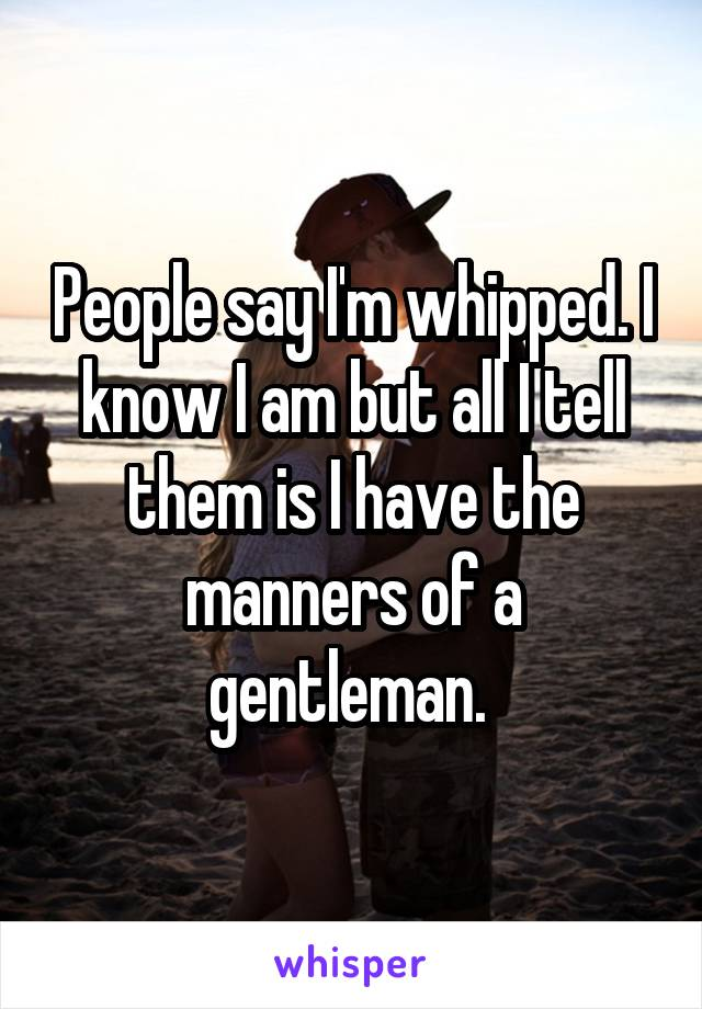 People say I'm whipped. I know I am but all I tell them is I have the manners of a gentleman.