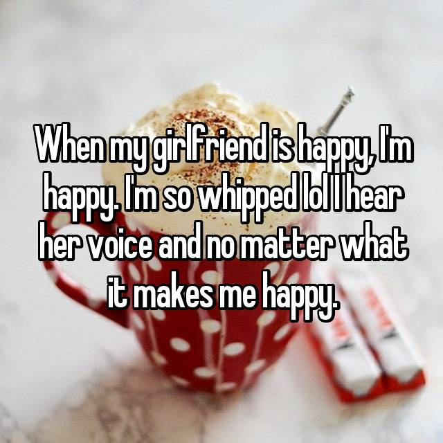 When my girlfriend is happy, I'm happy. I'm so whipped lol I hear her voice and no matter what it makes me happy.