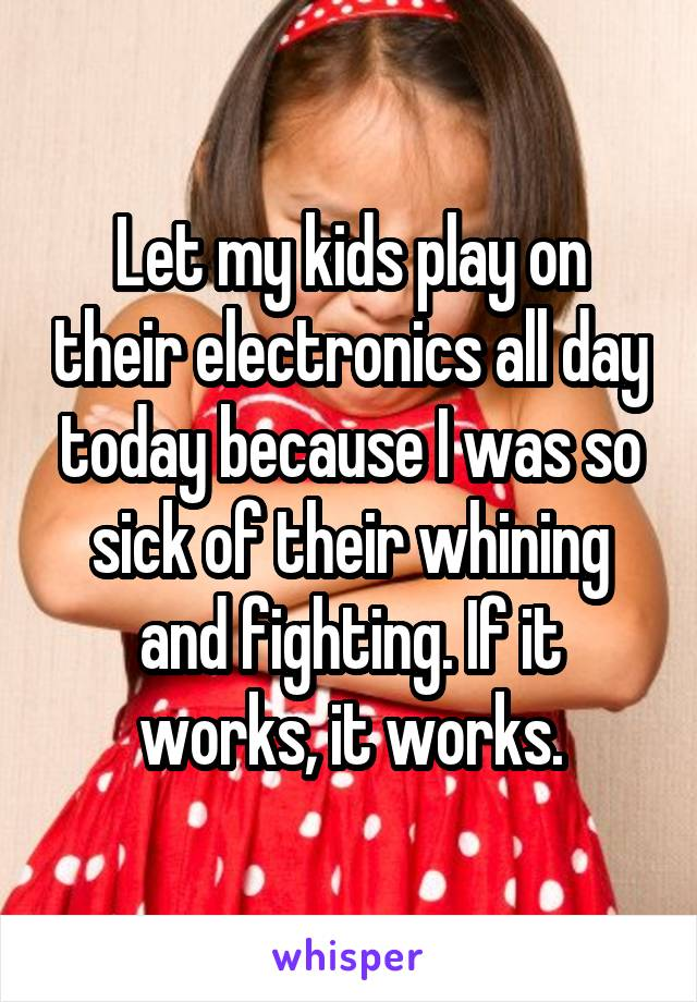 Let my kids play on their electronics all day today because I was so sick of their whining and fighting. If it works, it works.