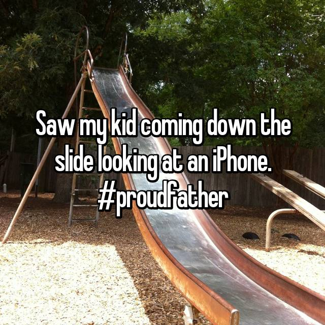 Saw my kid coming down the slide looking at an iPhone. #proudfather