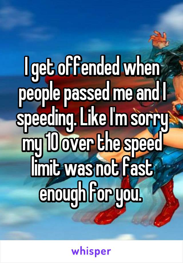 I get offended when people passed me and I speeding. Like I'm sorry my 10 over the speed limit was not fast enough for you.
