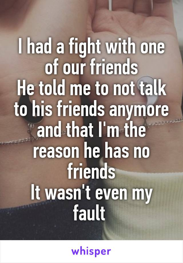 I had a fight with one of our friends He told me to not talk to his friends anymore and that I'm the reason he has no friends It wasn't even my fault