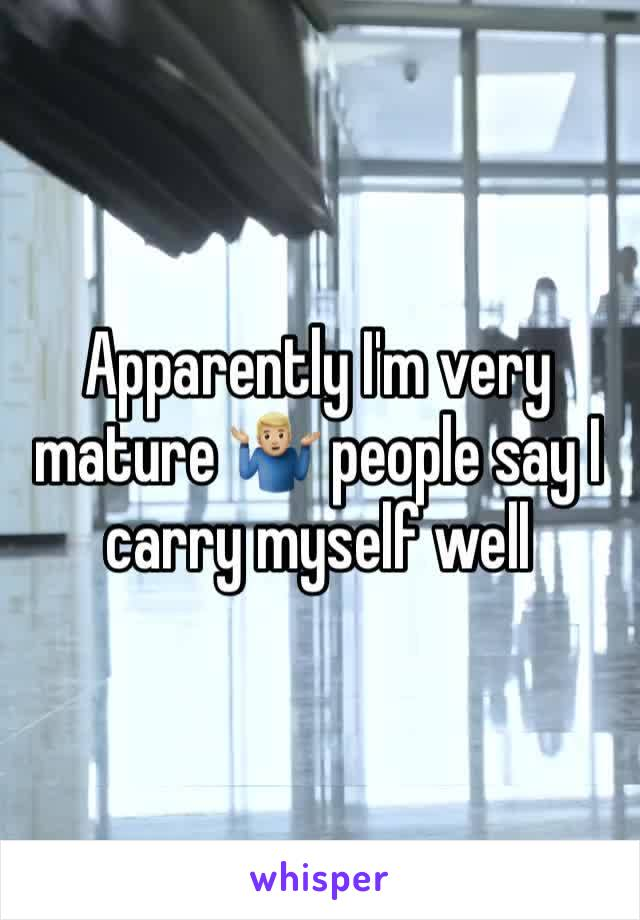 Apparently I'm very mature 🤷🏼♂️ people say I carry myself well