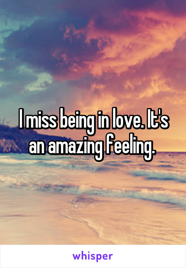 I miss being in love. It's an amazing feeling.