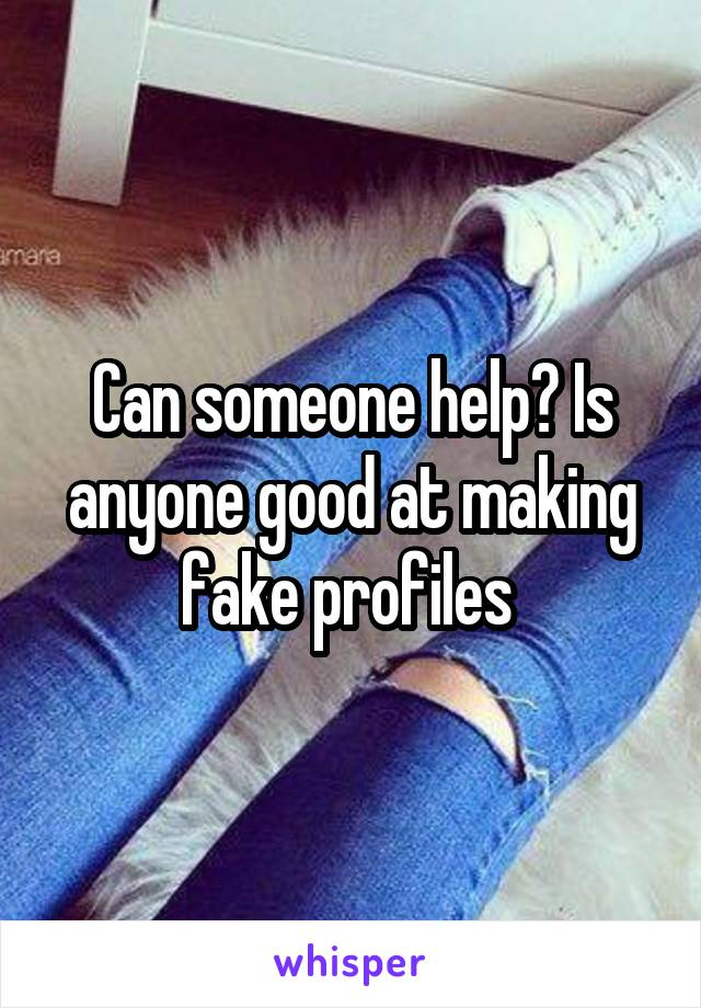 Can someone help? Is anyone good at making fake profiles