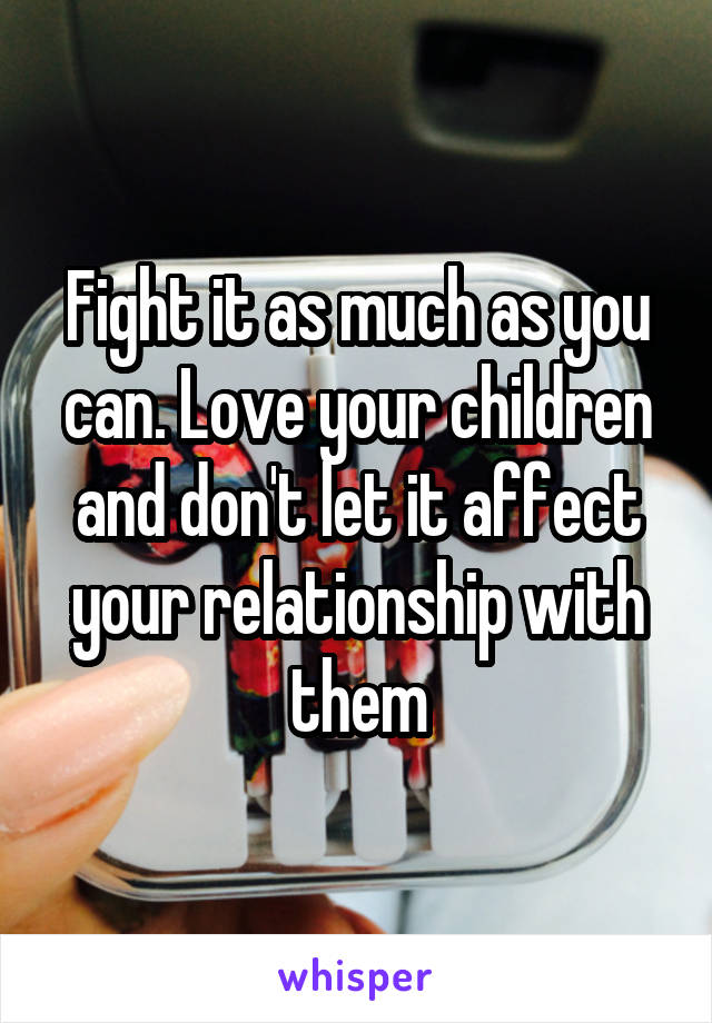 Fight it as much as you can. Love your children and don't let it affect your relationship with them
