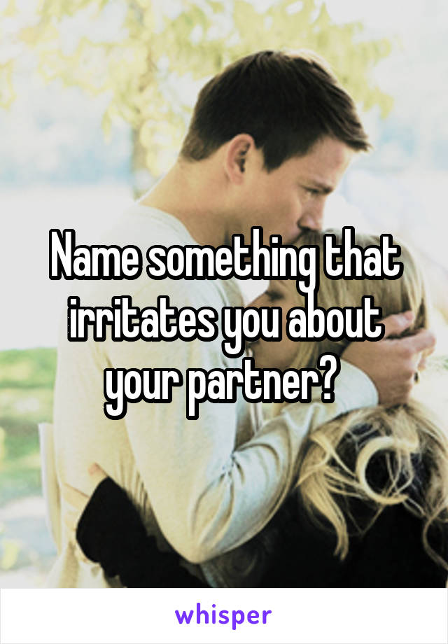 Name something that irritates you about your partner?