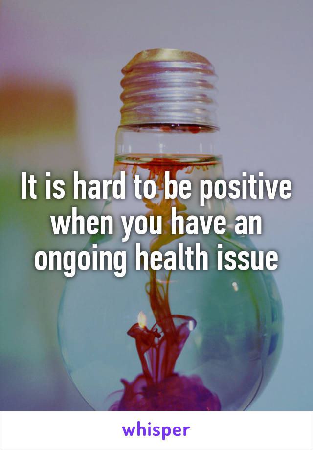 It is hard to be positive when you have an ongoing health issue