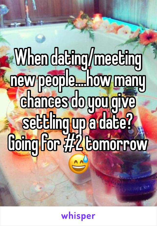 When dating/meeting new people....how many chances do you give settling up a date?   Going for #2 tomorrow 😅