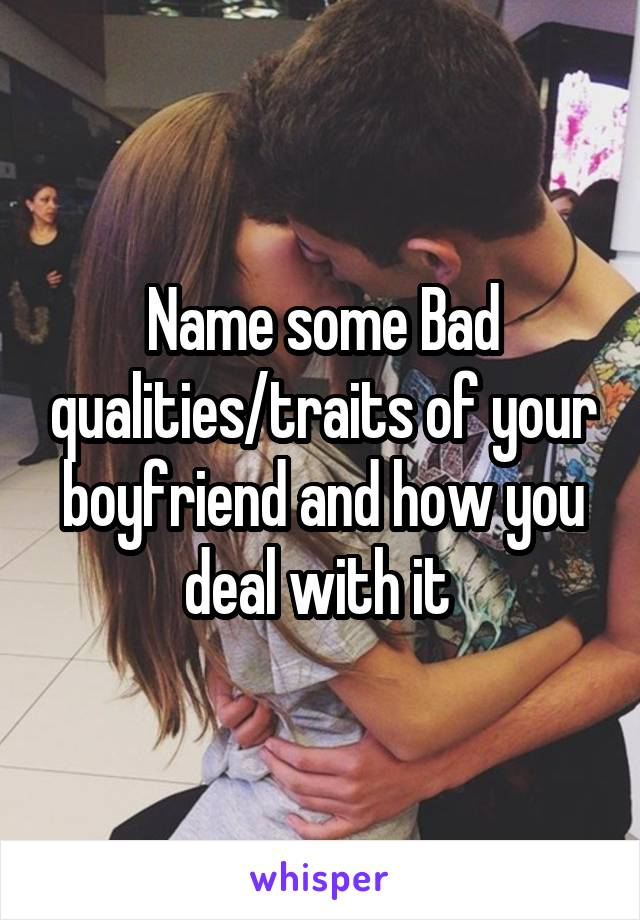 Name some Bad qualities/traits of your boyfriend and how you deal with it