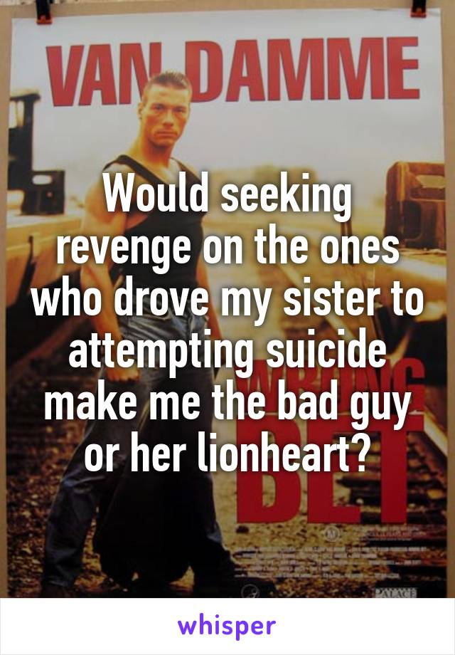 Would seeking revenge on the ones who drove my sister to attempting suicide make me the bad guy or her lionheart?