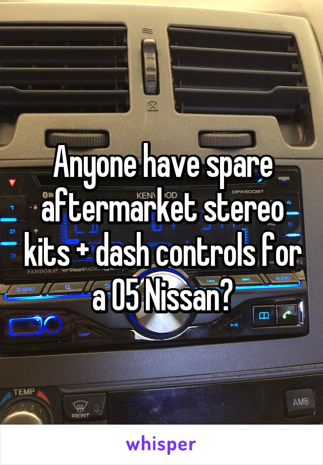 Anyone have spare aftermarket stereo kits + dash controls for a 05 Nissan?