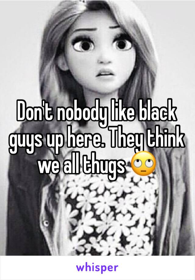Don't nobody like black guys up here. They think we all thugs 🙄