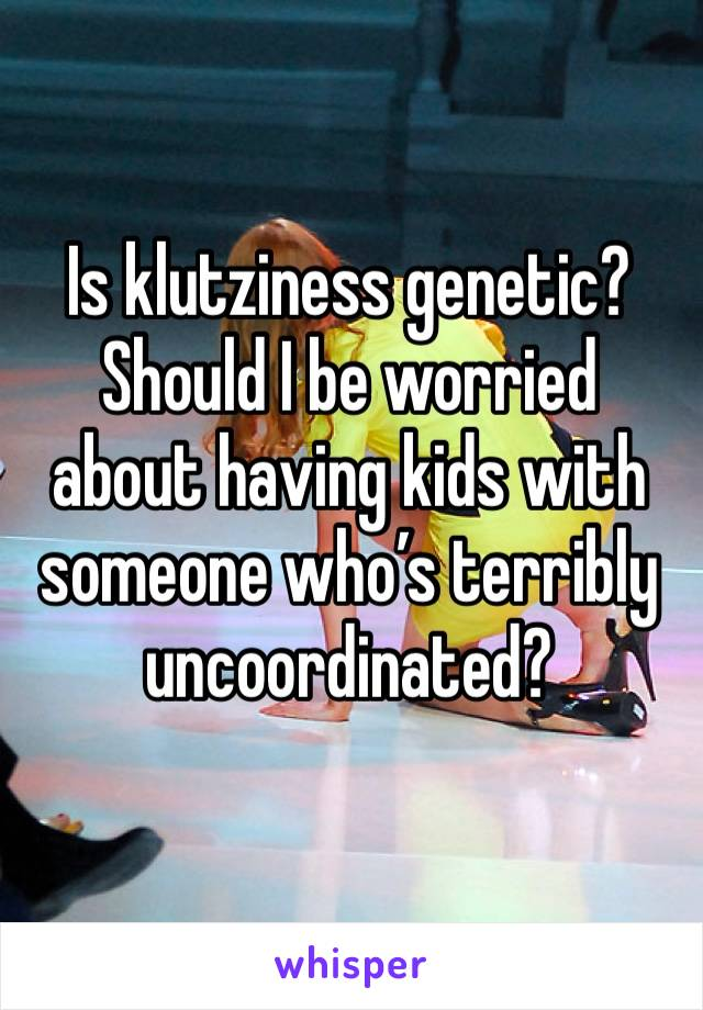Is klutziness genetic? Should I be worried about having kids with someone who's terribly uncoordinated?
