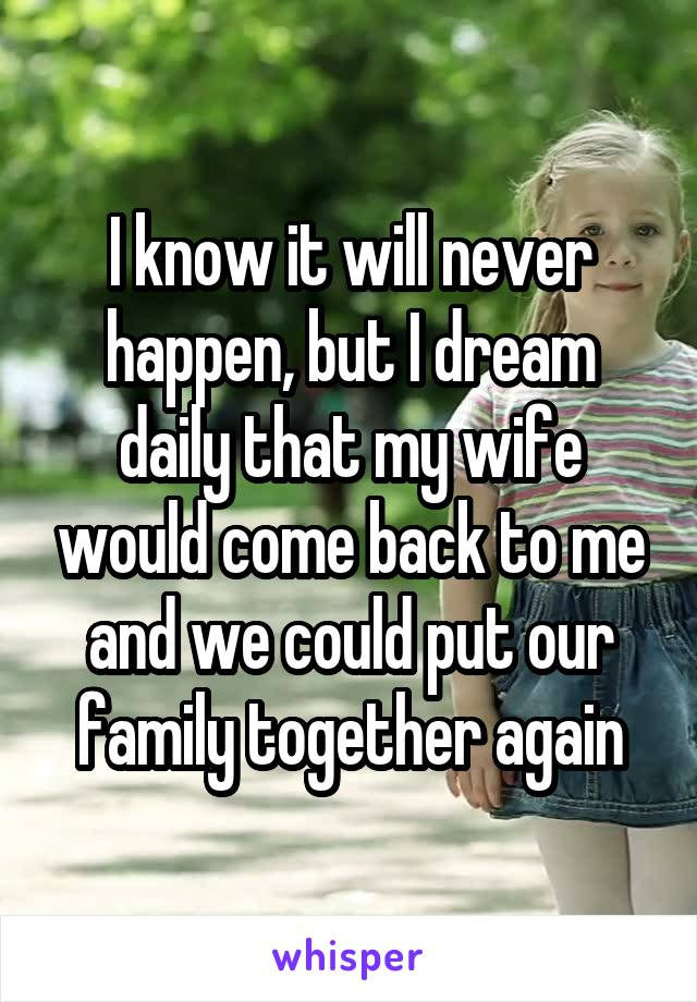 I know it will never happen, but I dream daily that my wife would come back to me and we could put our family together again