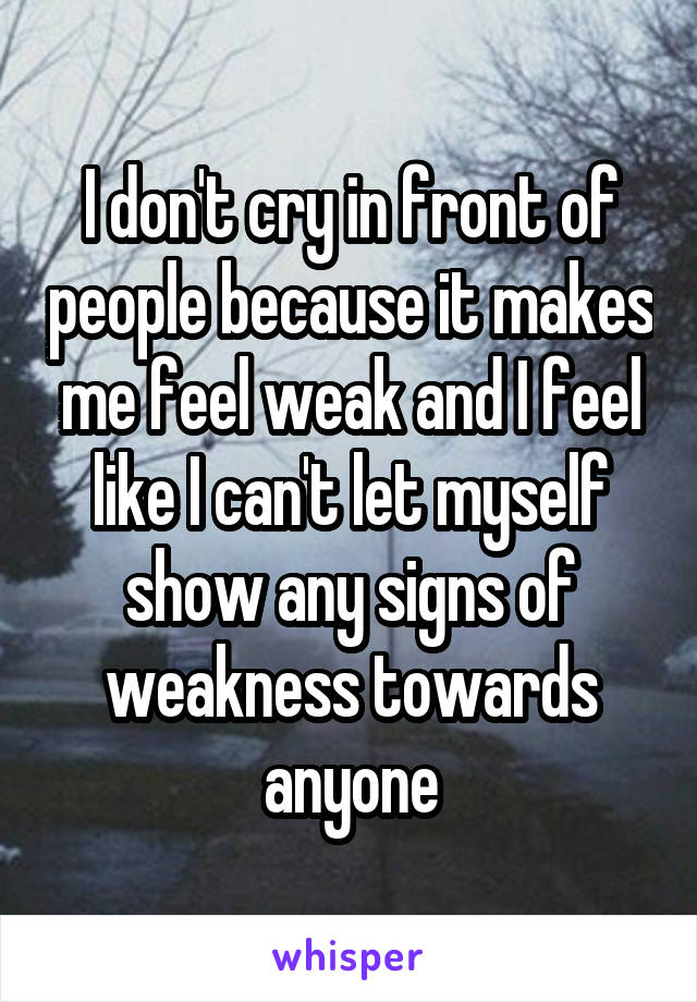 I don't cry in front of people because it makes me feel weak and I feel like I can't let myself show any signs of weakness towards anyone