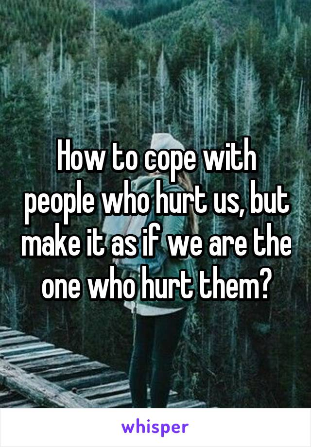 How to cope with people who hurt us, but make it as if we are the one who hurt them?