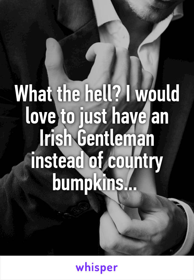 What the hell? I would love to just have an Irish Gentleman instead of country bumpkins...