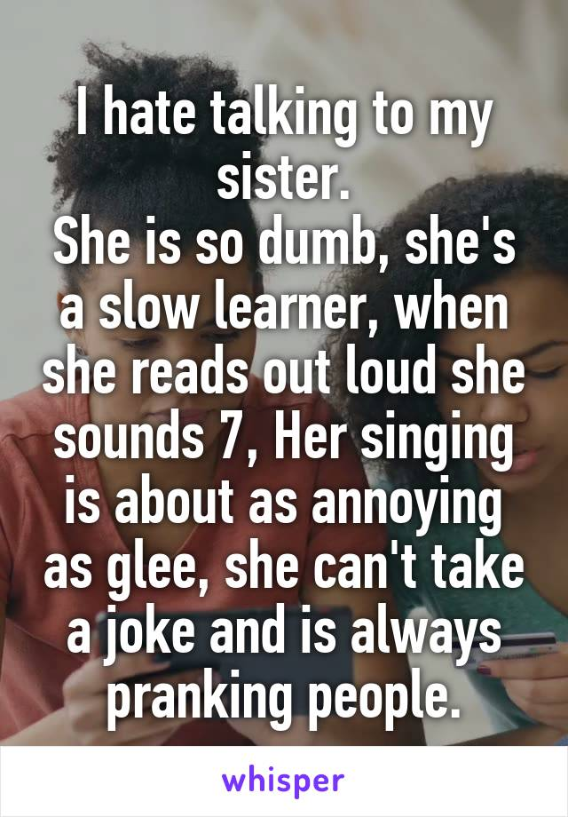 I hate talking to my sister. She is so dumb, she's a slow learner, when she reads out loud she sounds 7, Her singing is about as annoying as glee, she can't take a joke and is always pranking people.