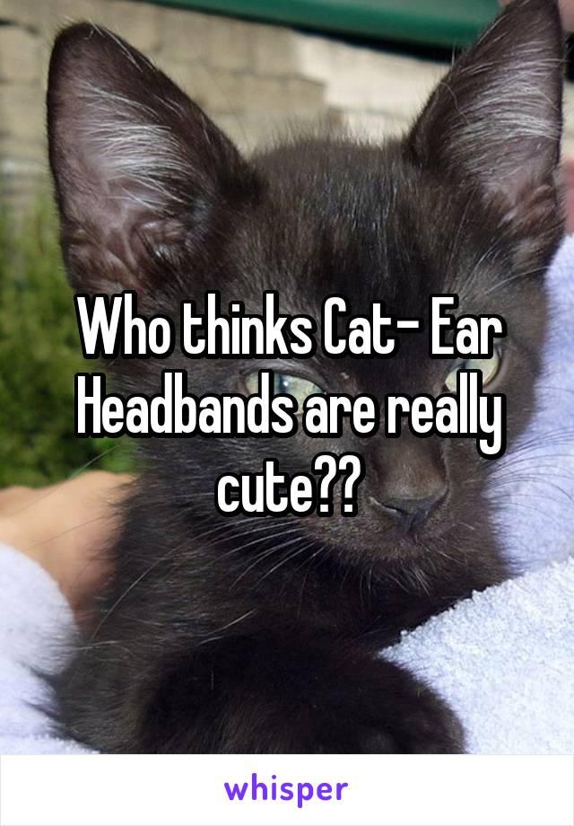 Who thinks Cat- Ear Headbands are really cute??