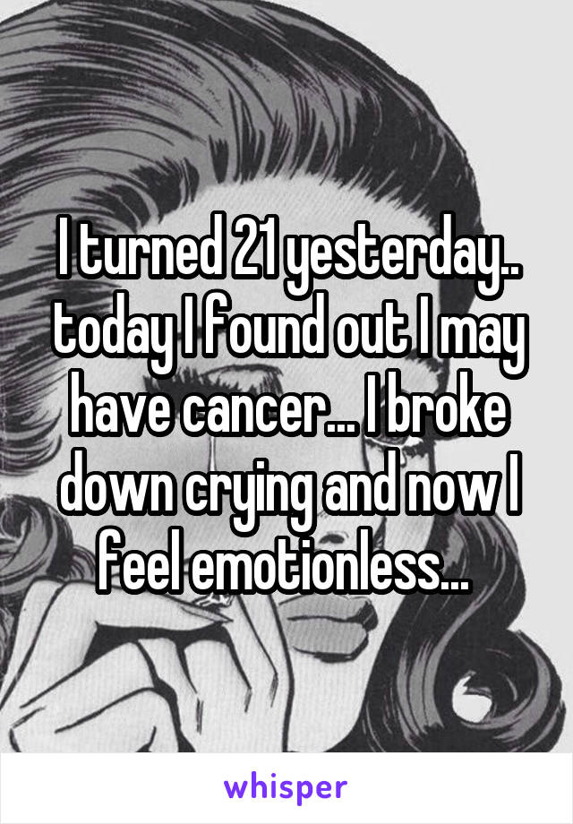 I turned 21 yesterday.. today I found out I may have cancer... I broke down crying and now I feel emotionless...