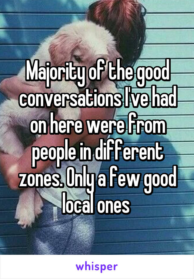 Majority of the good conversations I've had on here were from people in different zones. Only a few good local ones