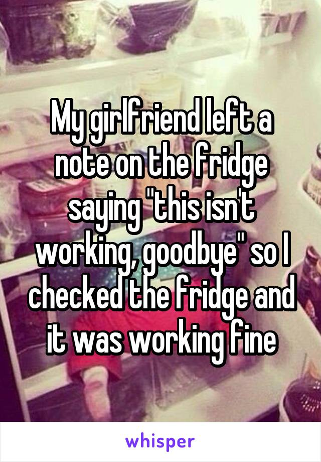 """My girlfriend left a note on the fridge saying """"this isn't working, goodbye"""" so I checked the fridge and it was working fine"""