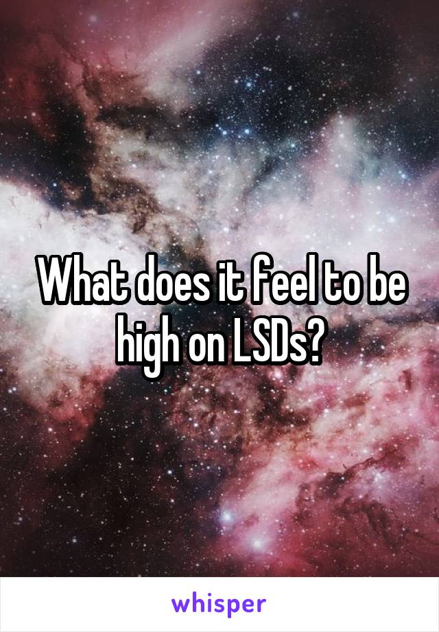 What does it feel to be high on LSDs?