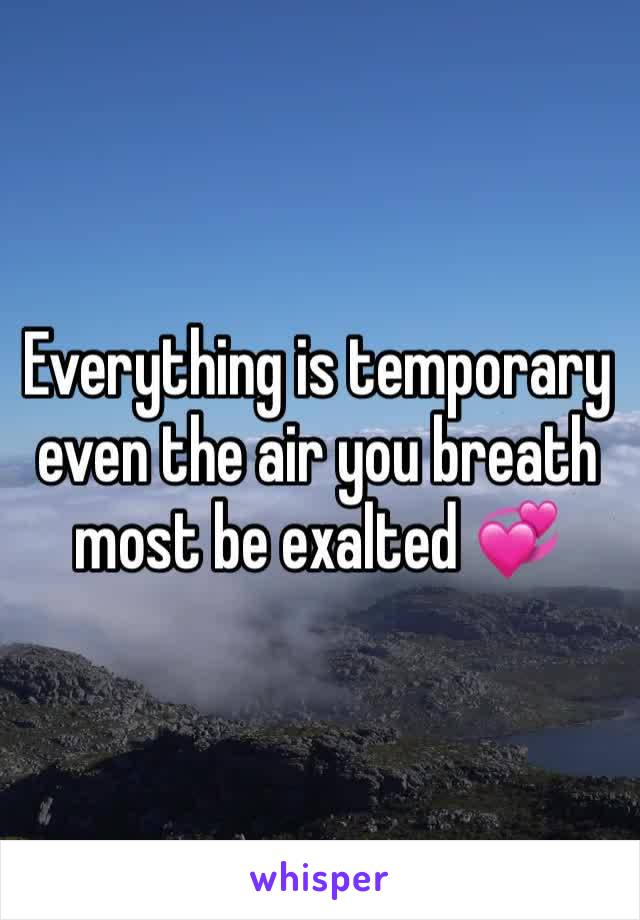 Everything is temporary even the air you breath most be exalted 💞