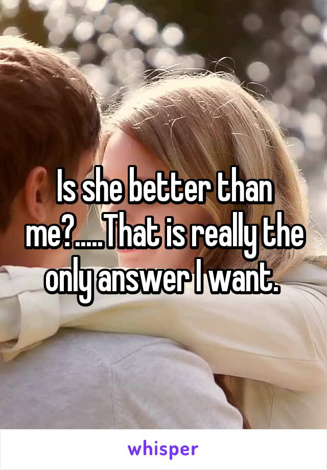 Is she better than me?.....That is really the only answer I want.