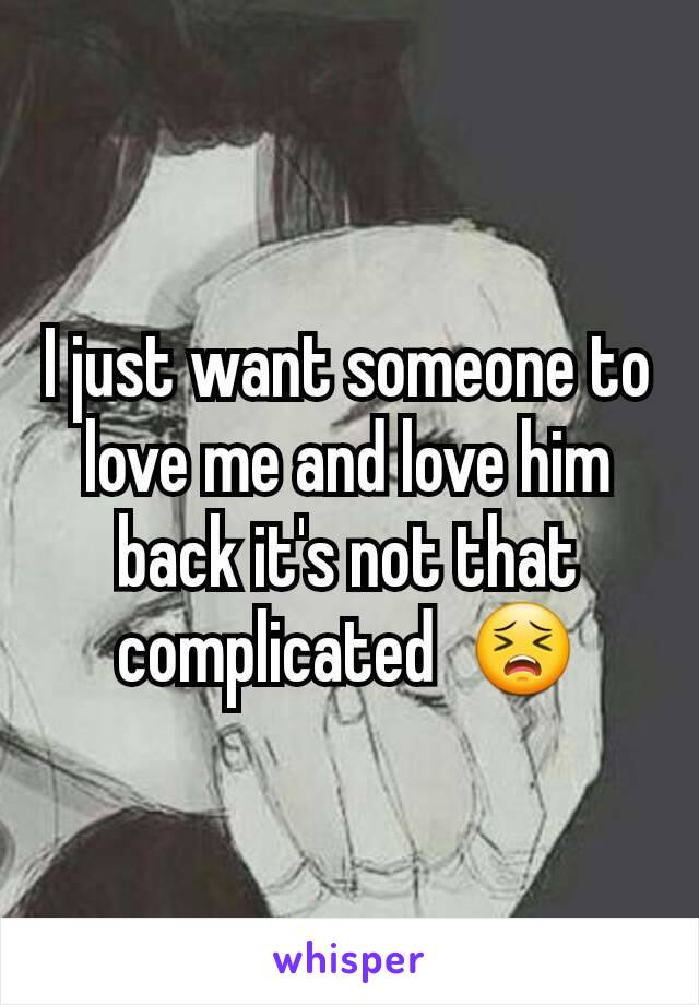 I just want someone to love me and love him back it's not that complicated  😣